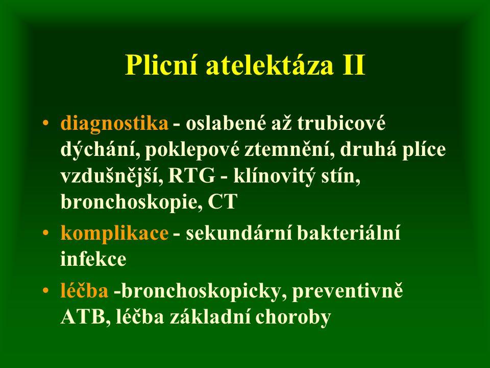 Plicní atelektáza II diagnostika - oslabené až trubicové dýchání, poklepové ztemnění, druhá plíce vzdušnější, RTG - klínovitý stín, bronchoskopie, CT komplikace - sekundární bakteriální infekce léčba -bronchoskopicky, preventivně ATB, léčba základní choroby