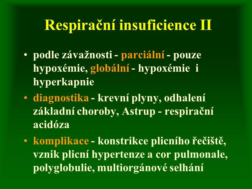 Respirační insuficience II podle závažnosti - parciální - pouze hypoxémie, globální - hypoxémie i hyperkapnie diagnostika - krevní plyny, odhalení základní choroby, Astrup - respirační acidóza komplikace - konstrikce plicního řečiště, vznik plicní hypertenze a cor pulmonale, polyglobulie, multiorgánové selhání