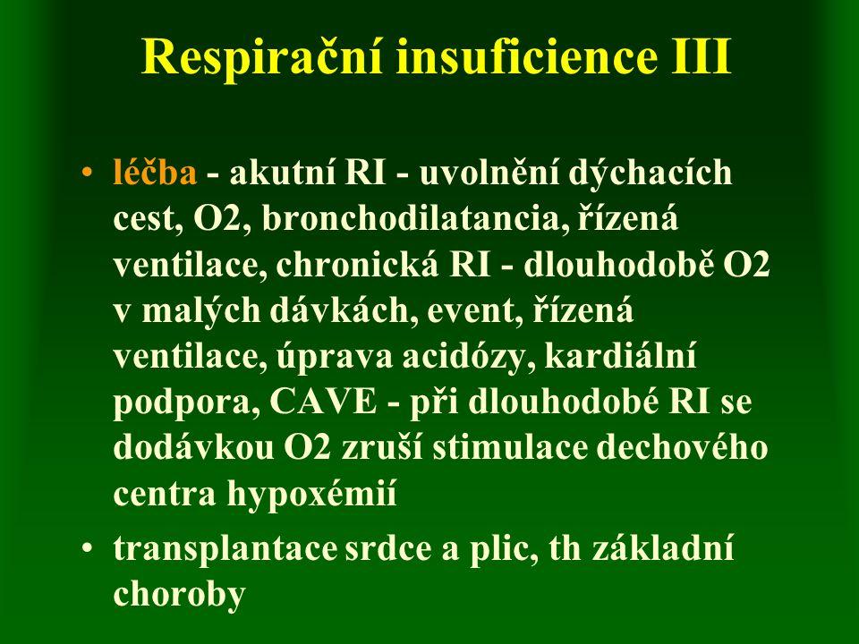 Respirační insuficience III léčba - akutní RI - uvolnění dýchacích cest, O2, bronchodilatancia, řízená ventilace, chronická RI - dlouhodobě O2 v malých dávkách, event, řízená ventilace, úprava acidózy, kardiální podpora, CAVE - při dlouhodobé RI se dodávkou O2 zruší stimulace dechového centra hypoxémií transplantace srdce a plic, th základní choroby