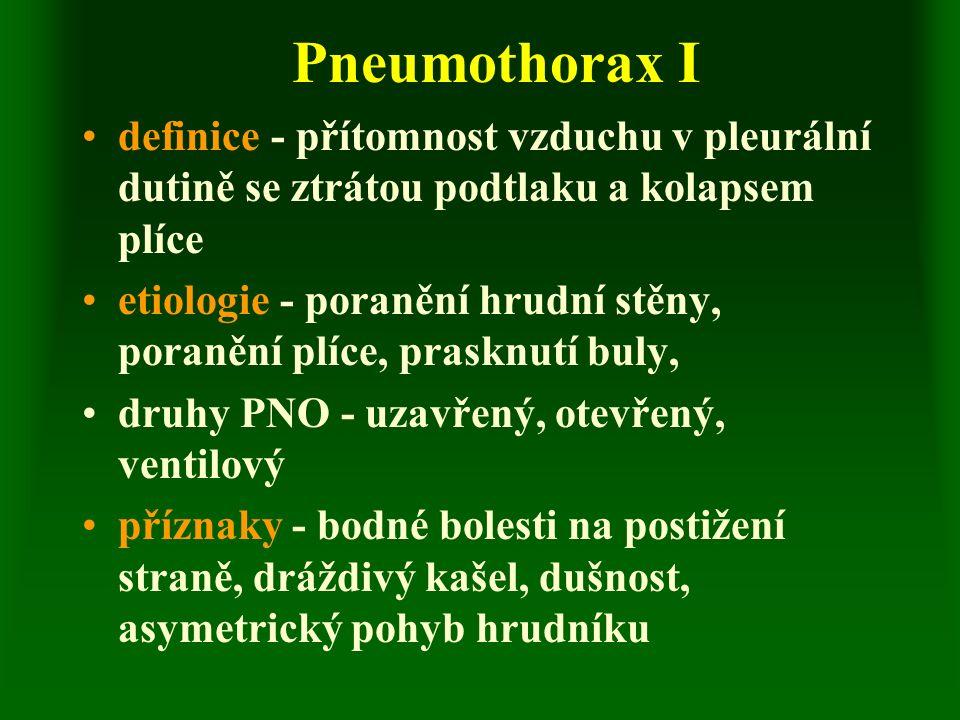 Pneumothorax I definice - přítomnost vzduchu v pleurální dutině se ztrátou podtlaku a kolapsem plíce etiologie - poranění hrudní stěny, poranění plíce, prasknutí buly, druhy PNO - uzavřený, otevřený, ventilový příznaky - bodné bolesti na postižení straně, dráždivý kašel, dušnost, asymetrický pohyb hrudníku