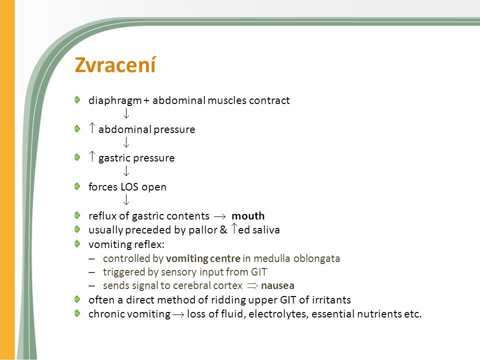 Zvracení diaphragm + abdominal muscles contract   abdominal pressure   gastric pressure  forces LOS open  reflux of gastric contents  mouth usually preceded by pallor &  ed saliva vomiting reflex: – controlled by vomiting centre in medulla oblongata – triggered by sensory input from GIT – sends signal to cerebral cortex  nausea often a direct method of ridding upper GIT of irritants chronic vomiting  loss of fluid, electrolytes, essential nutrients etc.
