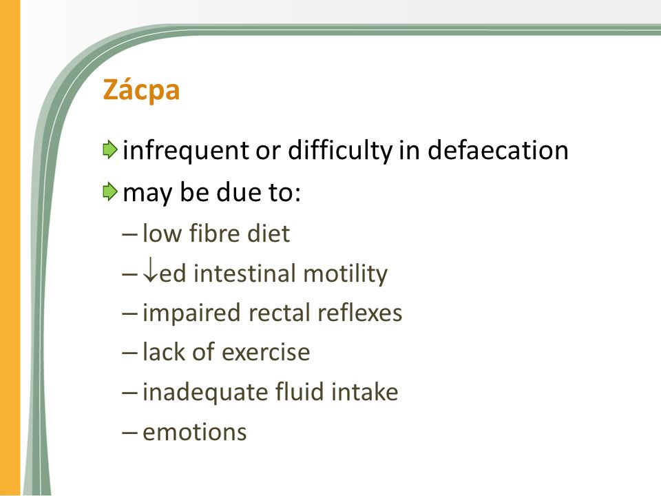 Zácpa infrequent or difficulty in defaecation may be due to: – low fibre diet –  ed intestinal motility – impaired rectal reflexes – lack of exercise – inadequate fluid intake – emotions