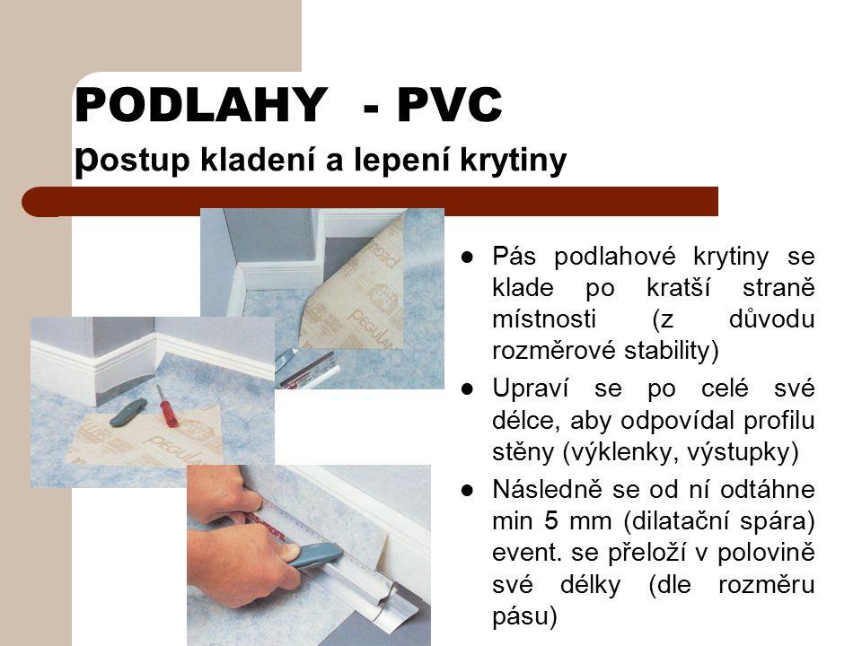 PODLAHY - PVC kladení a lepení krytiny V místnostech s podlahovou plochou menší než 20 m 2 může být krytina z jednoho pásu položena volně Stačí ji přilepit na okrajích u dvou protilehlých stran oboustranně lepící páskou, odolávající změkčovadlům Ve větších místnostech se krytina připevňuje celou plochou disperzními lepidly, rovněž odolávajícími změkčovadlům