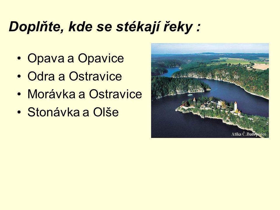Doplňte, kde se stékají řeky : Opava a Opavice KRNOV Odra a Ostravice OSTRAVA Morávka a Ostravice FRÝDEK-MÍSTEK Stonávka a Olše KARVINÁ