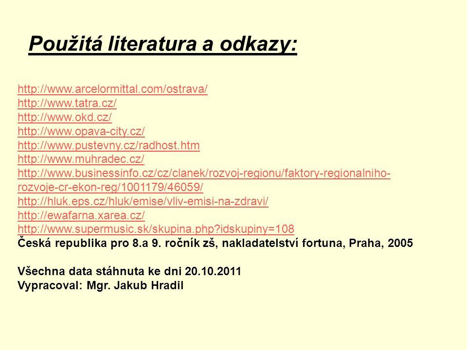 Použitá literatura a odkazy: http://www.arcelormittal.com/ostrava/ http://www.tatra.cz/ http://www.okd.cz/ http://www.opava-city.cz/ http://www.pustevny.cz/radhost.htm http://www.muhradec.cz/ http://www.businessinfo.cz/cz/clanek/rozvoj-regionu/faktory-regionalniho- rozvoje-cr-ekon-reg/1001179/46059/ http://hluk.eps.cz/hluk/emise/vliv-emisi-na-zdravi/ http://ewafarna.xarea.cz/ http://www.supermusic.sk/skupina.php idskupiny=108 Česká republika pro 8.a 9.