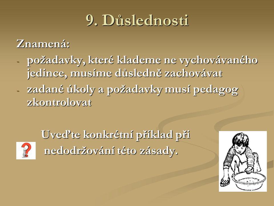 9. Důslednosti Znamená: - požadavky, které klademe ne vychovávaného jedince, musíme důsledně zachovávat - zadané úkoly a požadavky musí pedagog zkontr