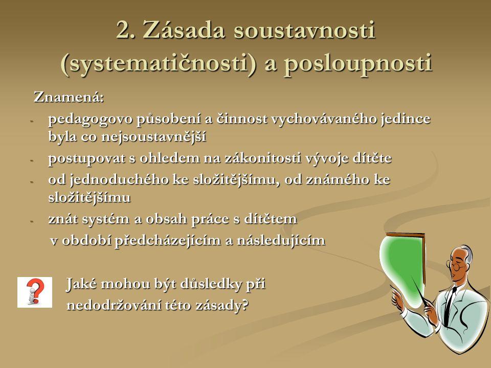 2. Zásada soustavnosti (systematičnosti) a posloupnosti Znamená: Znamená: - pedagogovo působení a činnost vychovávaného jedince byla co nejsoustavnějš