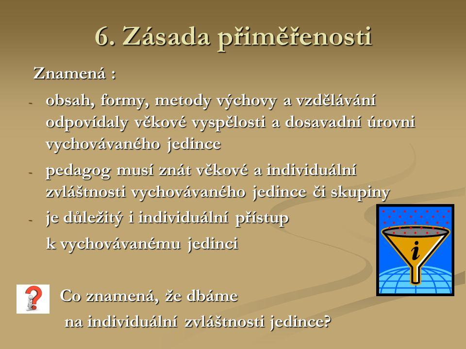 6. Zásada přiměřenosti Znamená : Znamená : - obsah, formy, metody výchovy a vzdělávání odpovídaly věkové vyspělosti a dosavadní úrovni vychovávaného j