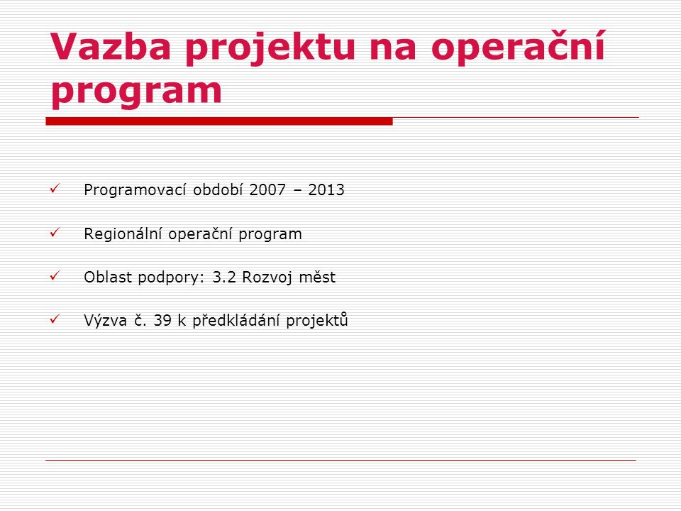Vazba projektu na operační program Programovací období 2007 – 2013 Regionální operační program Oblast podpory: 3.2 Rozvoj měst Výzva č. 39 k předkládá