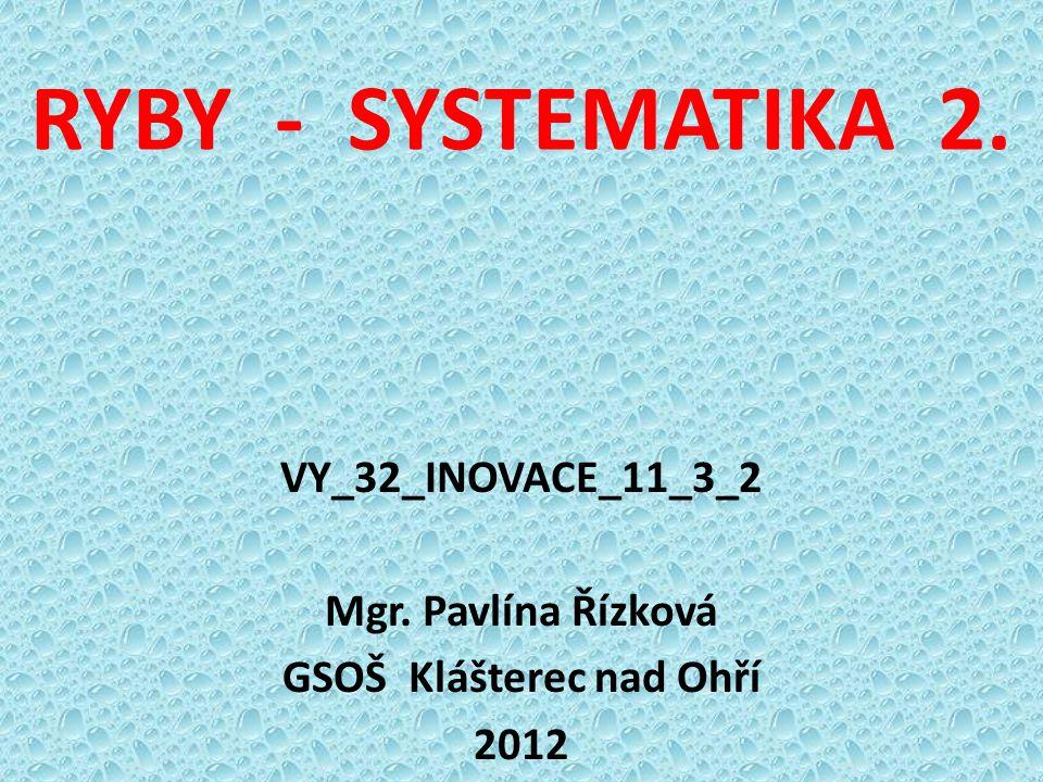 RYBY - SYSTEMATIKA 2. VY_32_INOVACE_11_3_2 Mgr. Pavlína Řízková GSOŠ Klášterec nad Ohří 2012