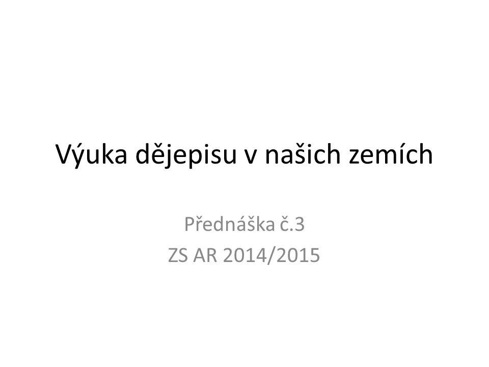Výuka dějepisu v našich zemích Přednáška č.3 ZS AR 2014/2015