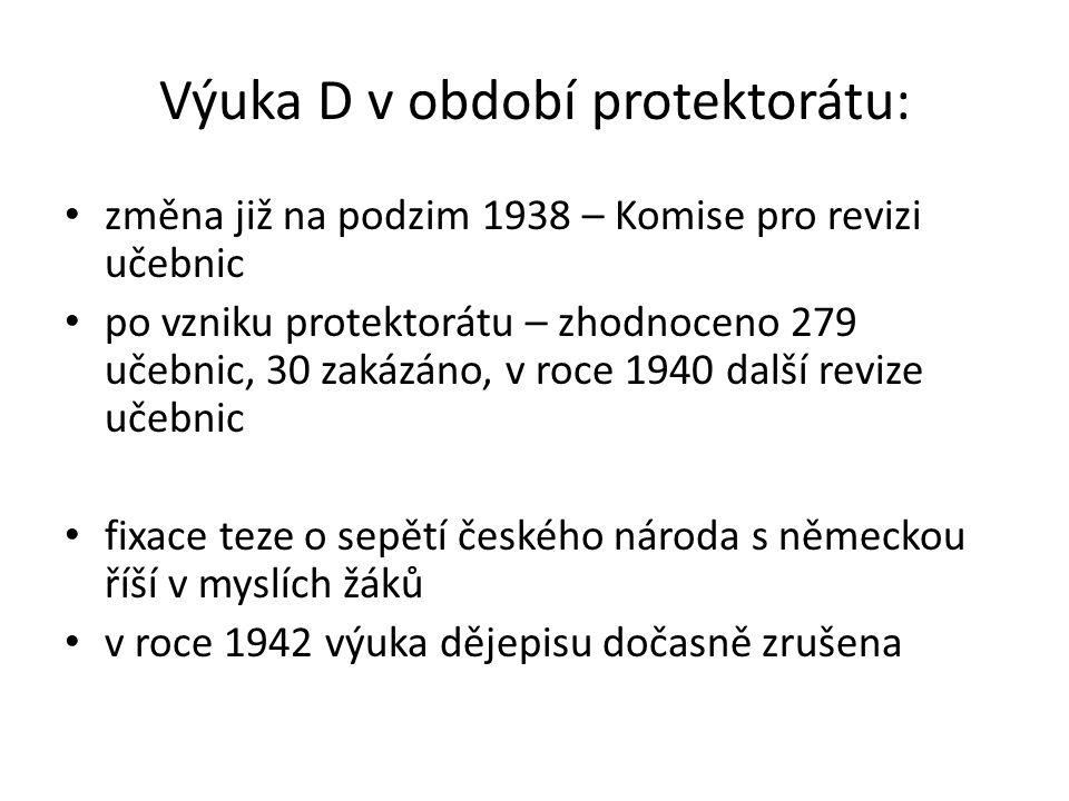Výuka D v období protektorátu: změna již na podzim 1938 – Komise pro revizi učebnic po vzniku protektorátu – zhodnoceno 279 učebnic, 30 zakázáno, v roce 1940 další revize učebnic fixace teze o sepětí českého národa s německou říší v myslích žáků v roce 1942 výuka dějepisu dočasně zrušena