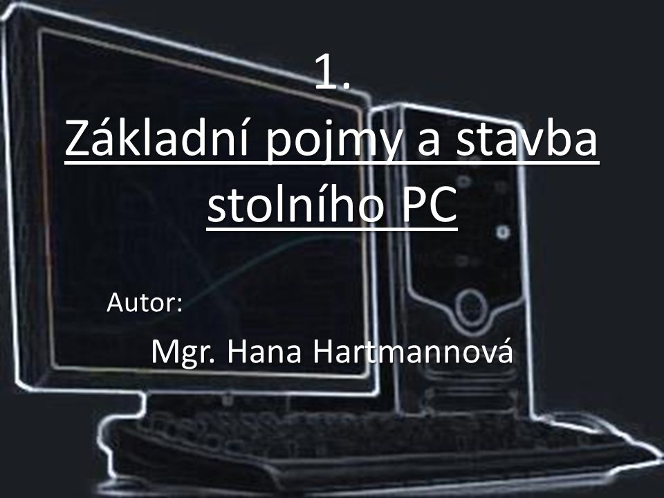 1. Základní pojmy a stavba stolního PC Autor: Mgr. Hana Hartmannová