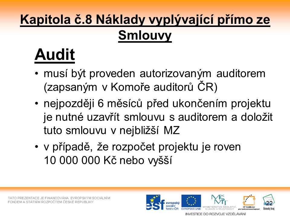 22 Kapitola č.8 Náklady vyplývající přímo ze Smlouvy Audit musí být proveden autorizovaným auditorem (zapsaným v Komoře auditorů ČR) nejpozději 6 měsíců před ukončením projektu je nutné uzavřít smlouvu s auditorem a doložit tuto smlouvu v nejbližší MZ v případě, že rozpočet projektu je roven 10 000 000 Kč nebo vyšší
