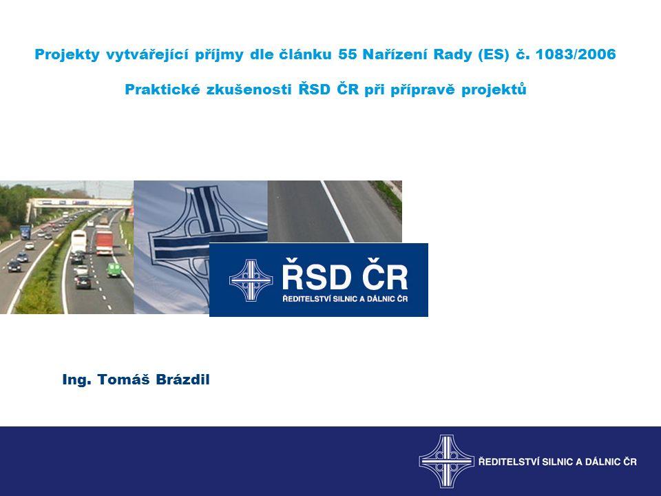 Projekty vytvářející příjmy dle článku 55 Nařízení Rady (ES) č. 1083/2006 Praktické zkušenosti ŘSD ČR při přípravě projektů Ing. Tomáš Brázdil