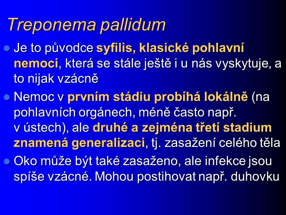 Treponema pallidum Je to původce syfilis, klasické pohlavní nemoci, která se stále ještě i u nás vyskytuje, a to nijak vzácně Je to původce syfilis, klasické pohlavní nemoci, která se stále ještě i u nás vyskytuje, a to nijak vzácně Nemoc v prvním stádiu probíhá lokálně (na pohlavních orgánech, méně často např.