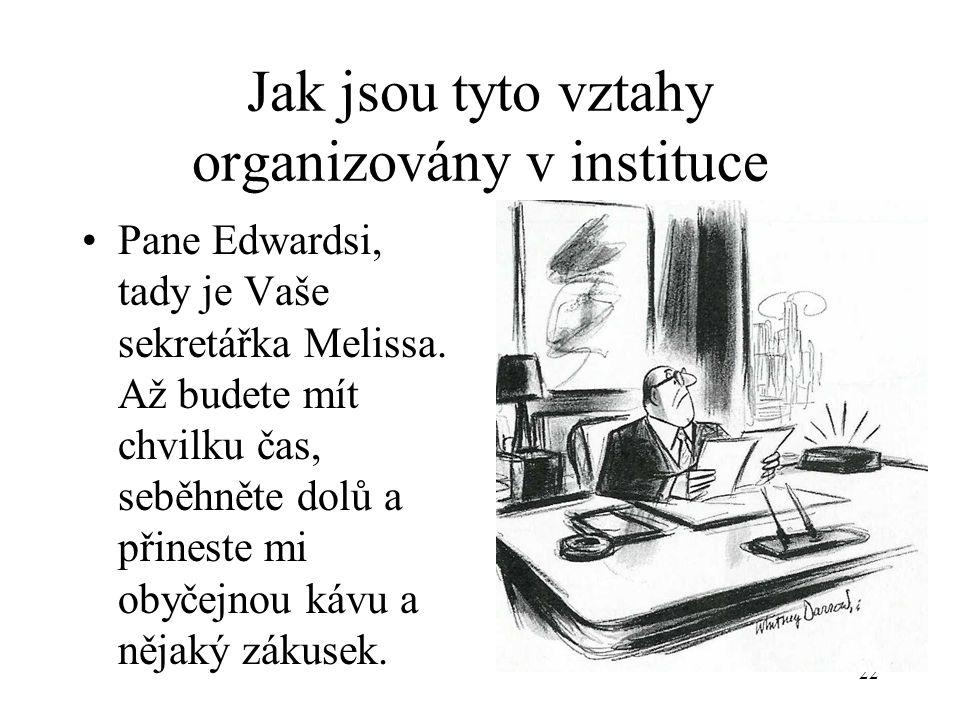 22 Jak jsou tyto vztahy organizovány v instituce Pane Edwardsi, tady je Vaše sekretářka Melissa.