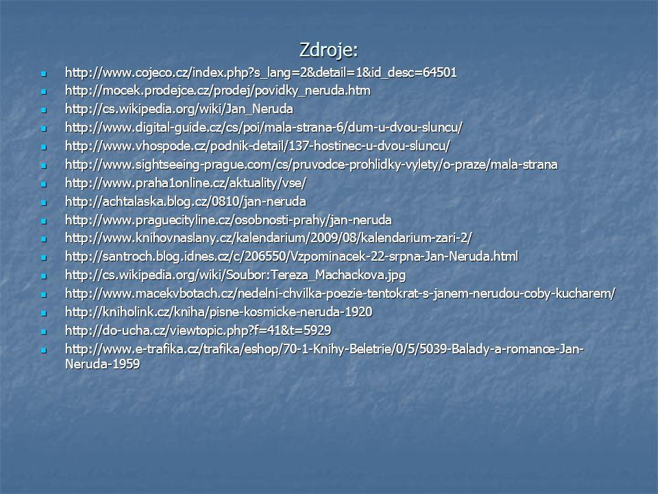 Zdroje: http://www.cojeco.cz/index.php s_lang=2&detail=1&id_desc=64501 http://www.cojeco.cz/index.php s_lang=2&detail=1&id_desc=64501 http://mocek.prodejce.cz/prodej/povidky_neruda.htm http://mocek.prodejce.cz/prodej/povidky_neruda.htm http://cs.wikipedia.org/wiki/Jan_Neruda http://cs.wikipedia.org/wiki/Jan_Neruda http://www.digital-guide.cz/cs/poi/mala-strana-6/dum-u-dvou-sluncu/ http://www.digital-guide.cz/cs/poi/mala-strana-6/dum-u-dvou-sluncu/ http://www.vhospode.cz/podnik-detail/137-hostinec-u-dvou-sluncu/ http://www.vhospode.cz/podnik-detail/137-hostinec-u-dvou-sluncu/ http://www.sightseeing-prague.com/cs/pruvodce-prohlidky-vylety/o-praze/mala-strana http://www.sightseeing-prague.com/cs/pruvodce-prohlidky-vylety/o-praze/mala-strana http://www.praha1online.cz/aktuality/vse/ http://www.praha1online.cz/aktuality/vse/ http://achtalaska.blog.cz/0810/jan-neruda http://achtalaska.blog.cz/0810/jan-neruda http://www.praguecityline.cz/osobnosti-prahy/jan-neruda http://www.praguecityline.cz/osobnosti-prahy/jan-neruda http://www.knihovnaslany.cz/kalendarium/2009/08/kalendarium-zari-2/ http://www.knihovnaslany.cz/kalendarium/2009/08/kalendarium-zari-2/ http://santroch.blog.idnes.cz/c/206550/Vzpominacek-22-srpna-Jan-Neruda.html http://santroch.blog.idnes.cz/c/206550/Vzpominacek-22-srpna-Jan-Neruda.html http://cs.wikipedia.org/wiki/Soubor:Tereza_Machackova.jpg http://cs.wikipedia.org/wiki/Soubor:Tereza_Machackova.jpg http://www.macekvbotach.cz/nedelni-chvilka-poezie-tentokrat-s-janem-nerudou-coby-kucharem/ http://www.macekvbotach.cz/nedelni-chvilka-poezie-tentokrat-s-janem-nerudou-coby-kucharem/ http://kniholink.cz/kniha/pisne-kosmicke-neruda-1920 http://kniholink.cz/kniha/pisne-kosmicke-neruda-1920 http://do-ucha.cz/viewtopic.php f=41&t=5929 http://do-ucha.cz/viewtopic.php f=41&t=5929 http://www.e-trafika.cz/trafika/eshop/70-1-Knihy-Beletrie/0/5/5039-Balady-a-romance-Jan- Neruda-1959 http://www.e-trafika.cz/trafika/eshop/70-1-Knihy-Beletrie/0/5/5039-Balady-a-romance-Jan- Ne