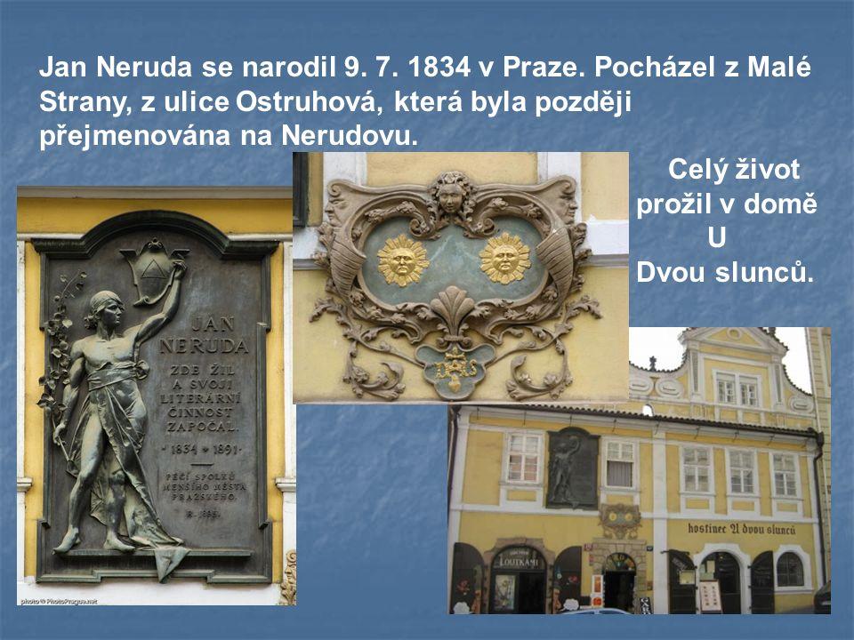 Jan Neruda se narodil 9. 7. 1834 v Praze. Pocházel z Malé Strany, z ulice Ostruhová, která byla později přejmenována na Nerudovu. Celý život prožil v