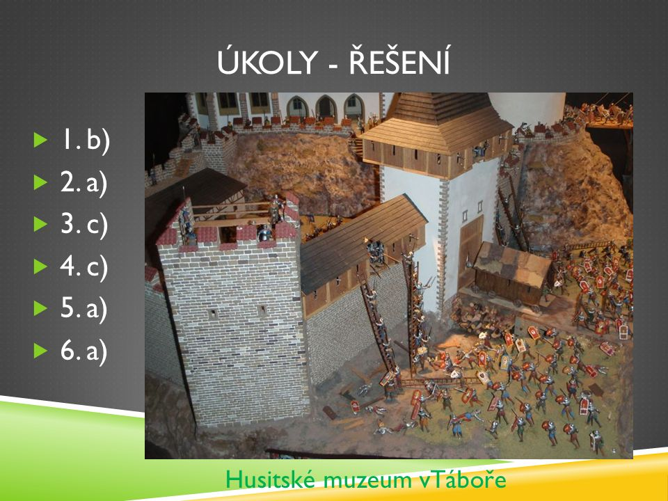 ÚKOLY - ŘEŠENÍ  1. b)  2. a)  3. c)  4. c)  5. a)  6. a) Husitské muzeum vTáboře