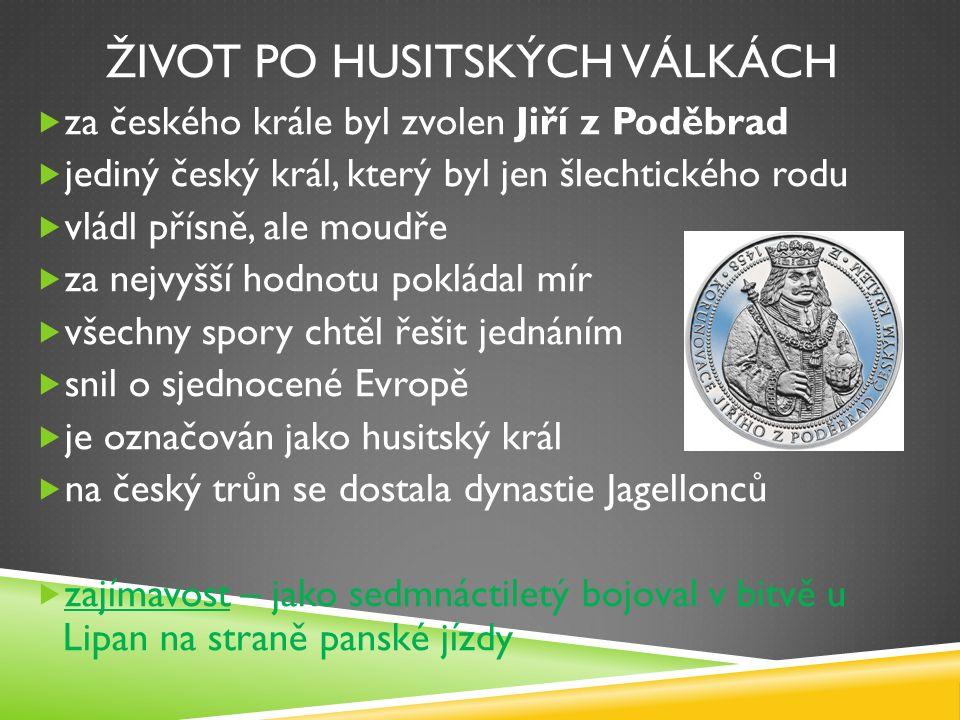 ŽIVOT PO HUSITSKÝCH VÁLKÁCH  za českého krále byl zvolen Jiří z Poděbrad  jediný český král, který byl jen šlechtického rodu  vládl přísně, ale moudře  za nejvyšší hodnotu pokládal mír  všechny spory chtěl řešit jednáním  snil o sjednocené Evropě  je označován jako husitský král  na český trůn se dostala dynastie Jagellonců  zajímavost – jako sedmnáctiletý bojoval v bitvě u Lipan na straně panské jízdy