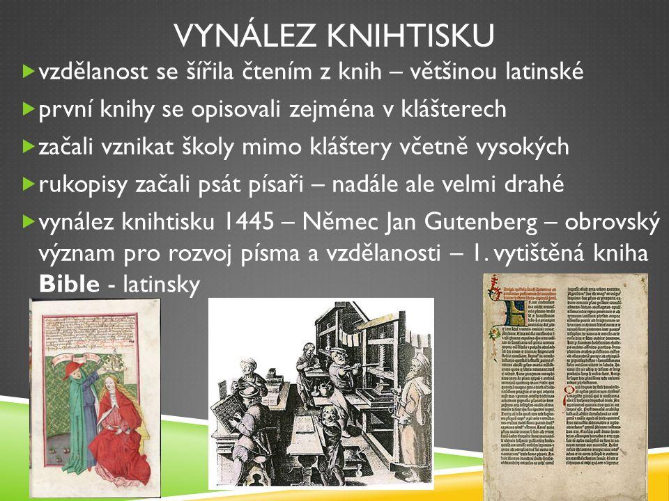 VYNÁLEZ KNIHTISKU  vzdělanost se šířila čtením z knih – většinou latinské  první knihy se opisovali zejména v klášterech  začali vznikat školy mimo kláštery včetně vysokých  rukopisy začali psát písaři – nadále ale velmi drahé  vynález knihtisku 1445 – Němec Jan Gutenberg – obrovský význam pro rozvoj písma a vzdělanosti – 1.