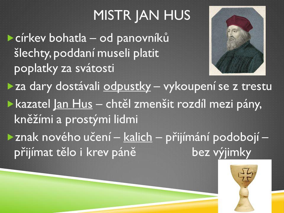 UPÁLENÍ MISTRA JANA HUSA mistr Jan Hus kázal  proti hromadění majetku církví  každý se má řídit božím slovem a svým svědomím koncil v Kostnici – Hus musí odvolat své učení, jinak bude upálen jako kacíř Jan Hus byl 6.