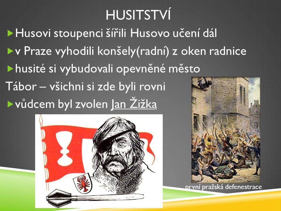 HUSITSTVÍ  Husovi stoupenci šířili Husovo učení dál  v Praze vyhodili konšely(radní) z oken radnice  husité si vybudovali opevněné město Tábor – všichni si zde byli rovni  vůdcem byl zvolen Jan Žižka první pražská defenestrace