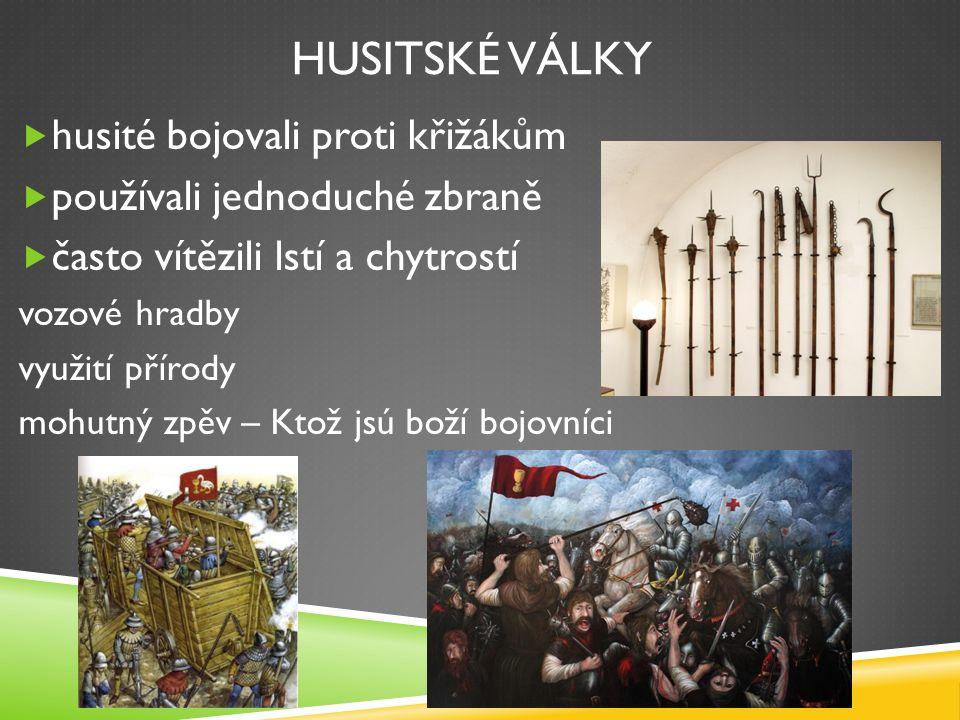 HUSITSKÉ VÁLKY  husité bojovali proti křižákům  používali jednoduché zbraně  často vítězili lstí a chytrostí vozové hradby využití přírody mohutný zpěv – Ktož jsú boží bojovníci