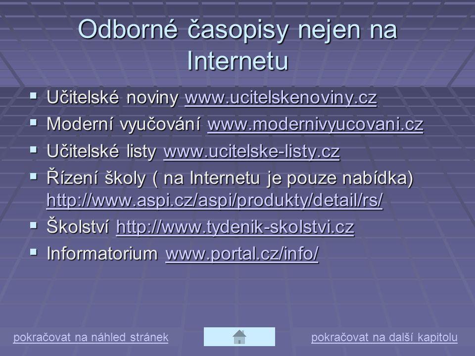 Odborné časopisy nejen na Internetu  Učitelské noviny www.ucitelskenoviny.cz www.ucitelskenoviny.cz  Moderní vyučování www.modernivyucovani.cz www.modernivyucovani.cz  Učitelské listy www.ucitelske-listy.cz www.ucitelske-listy.cz  Řízení školy ( na Internetu je pouze nabídka) http://www.aspi.cz/aspi/produkty/detail/rs/ http://www.aspi.cz/aspi/produkty/detail/rs/  Školství http://www.tydenik-skolstvi.cz http://www.tydenik-skolstvi.cz  Informatorium www.portal.cz/info/ www.portal.cz/info/ pokračovat na náhled stránekpokračovat na další kapitolu