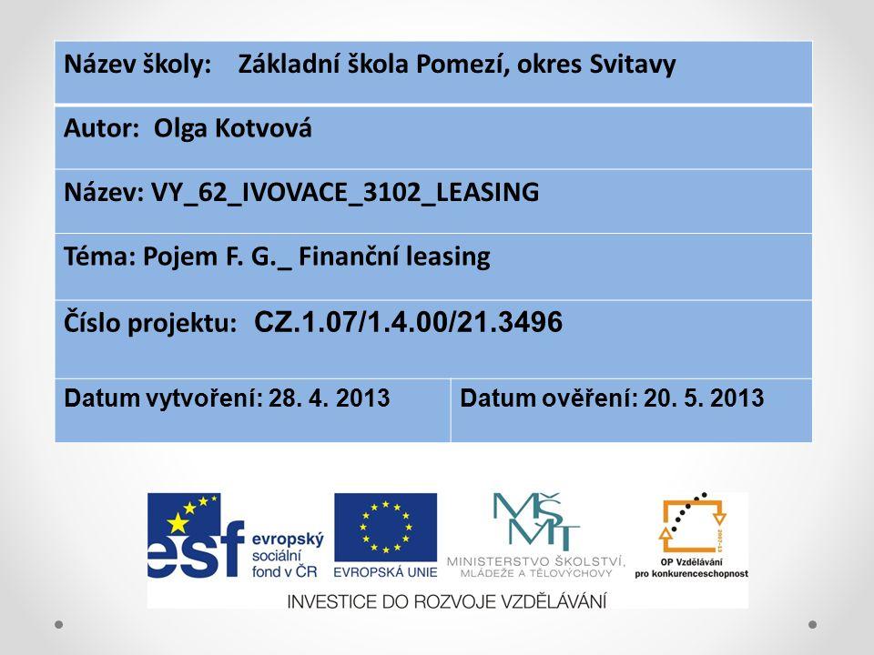 Název školy: Základní škola Pomezí, okres Svitavy Autor: Olga Kotvová Název: VY_62_IVOVACE_3102_LEASING Téma: Pojem F. G._ Finanční leasing Číslo proj