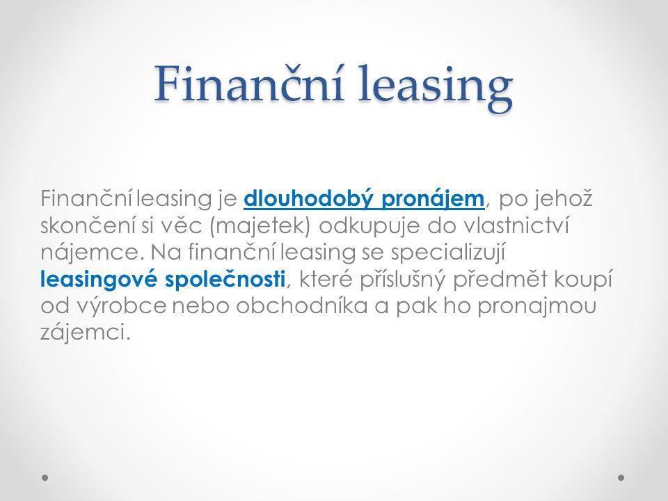 Finanční leasing Finanční leasing je dlouhodobý pronájem, po jehož skončení si věc (majetek) odkupuje do vlastnictví nájemce. Na finanční leasing se s