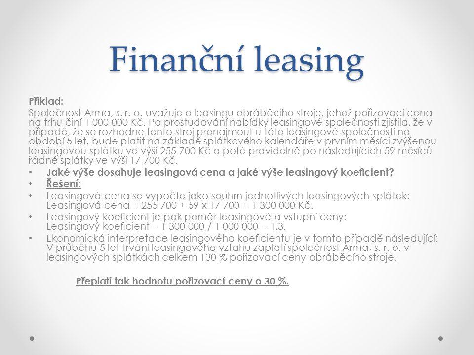 Finanční leasing Příklad: Společnost Arma, s. r. o. uvažuje o leasingu obráběcího stroje, jehož pořizovací cena na trhu činí 1 000 000 Kč. Po prostudo
