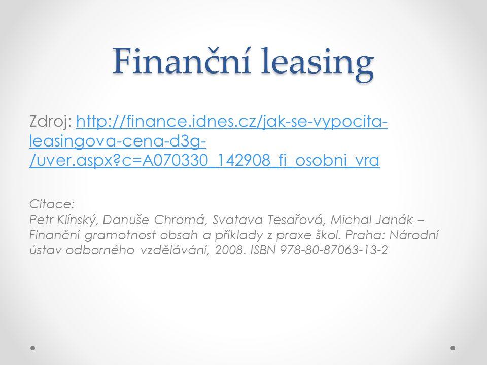 Finanční leasing Zdroj: http://finance.idnes.cz/jak-se-vypocita- leasingova-cena-d3g- /uver.aspx c=A070330_142908_fi_osobni_vrahttp://finance.idnes.cz/jak-se-vypocita- leasingova-cena-d3g- /uver.aspx c=A070330_142908_fi_osobni_vra Citace: Petr Klínský, Danuše Chromá, Svatava Tesařová, Michal Janák – Finanční gramotnost obsah a příklady z praxe škol.