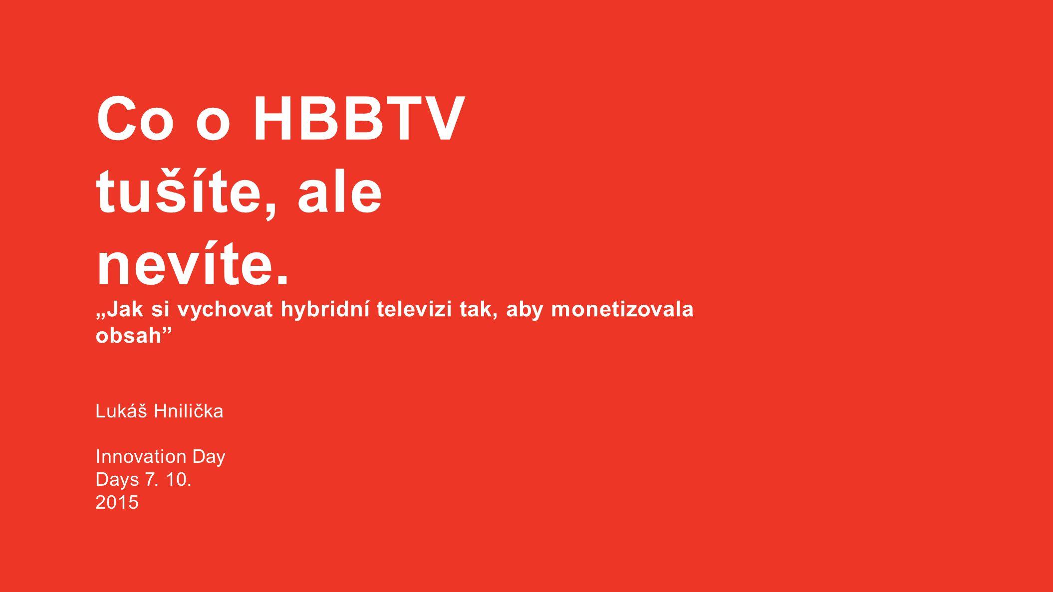 """Co o HBBTV tušíte, ale nevíte. """"Jak si vychovat hybridní televizi tak, aby monetizovala obsah"""" Lukáš Hnilička Innovation Day Days 7. 10. 2015"""