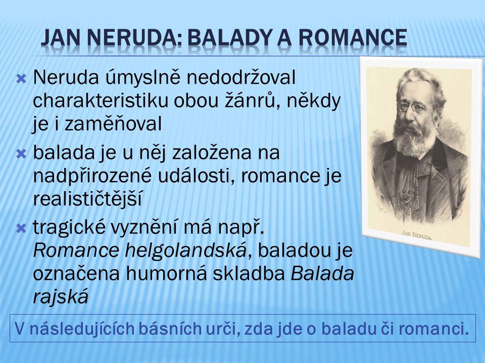  Neruda úmyslně nedodržoval charakteristiku obou žánrů, někdy je i zaměňoval  balada je u něj založena na nadpřirozené události, romance je realističtější  tragické vyznění má např.