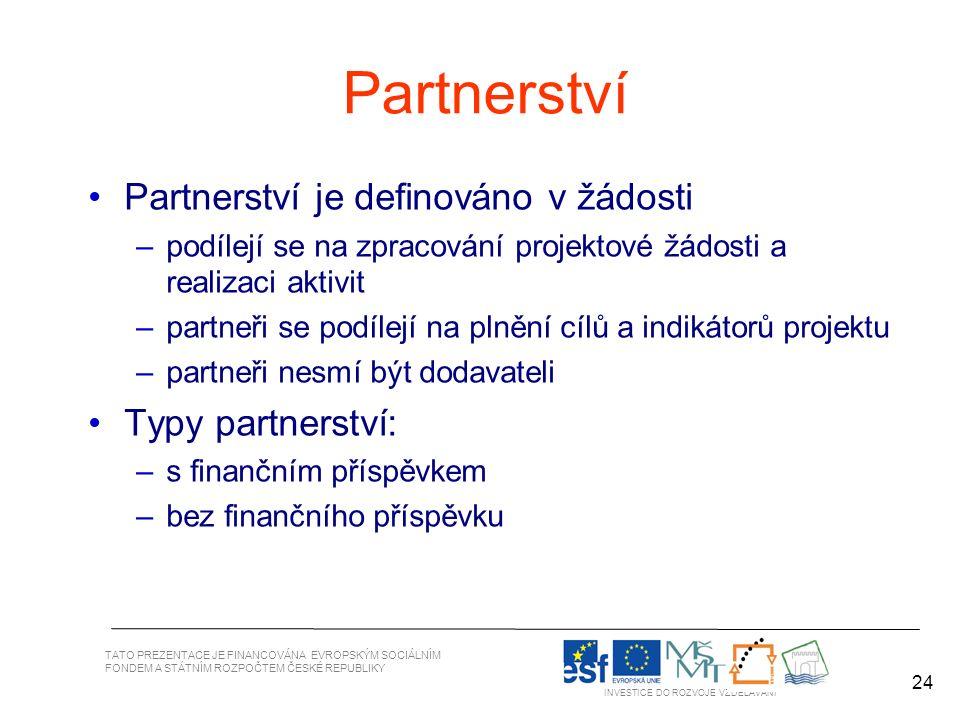 24 TATO PREZENTACE JE FINANCOVÁNA EVROPSKÝM SOCIÁLNÍM FONDEM A STÁTNÍM ROZPOČTEM ČESKÉ REPUBLIKY INVESTICE DO ROZVOJE VZDĚLÁVÁNÍ 24 Partnerství Partnerství je definováno v žádosti –podílejí se na zpracování projektové žádosti a realizaci aktivit –partneři se podílejí na plnění cílů a indikátorů projektu –partneři nesmí být dodavateli Typy partnerství: –s finančním příspěvkem –bez finančního příspěvku