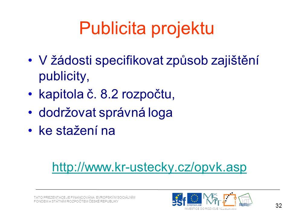 32 TATO PREZENTACE JE FINANCOVÁNA EVROPSKÝM SOCIÁLNÍM FONDEM A STÁTNÍM ROZPOČTEM ČESKÉ REPUBLIKY INVESTICE DO ROZVOJE VZDĚLÁVÁNÍ 32 Publicita projektu V žádosti specifikovat způsob zajištění publicity, kapitola č.