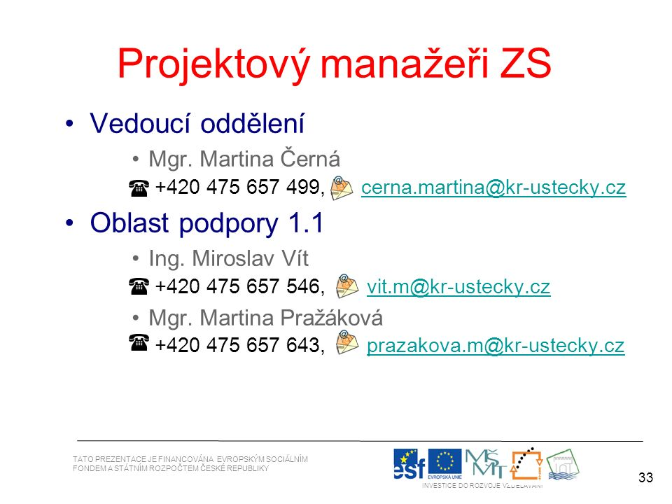 33 TATO PREZENTACE JE FINANCOVÁNA EVROPSKÝM SOCIÁLNÍM FONDEM A STÁTNÍM ROZPOČTEM ČESKÉ REPUBLIKY INVESTICE DO ROZVOJE VZDĚLÁVÁNÍ Projektový manažeři ZS 33 Vedoucí oddělení Mgr.