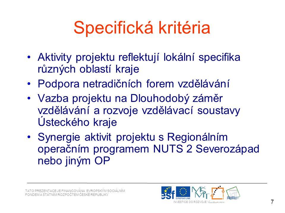 7 TATO PREZENTACE JE FINANCOVÁNA EVROPSKÝM SOCIÁLNÍM FONDEM A STÁTNÍM ROZPOČTEM ČESKÉ REPUBLIKY INVESTICE DO ROZVOJE VZDĚLÁVÁNÍ 7 Specifická kritéria Aktivity projektu reflektují lokální specifika různých oblastí kraje Podpora netradičních forem vzdělávání Vazba projektu na Dlouhodobý záměr vzdělávání a rozvoje vzdělávací soustavy Ústeckého kraje Synergie aktivit projektu s Regionálním operačním programem NUTS 2 Severozápad nebo jiným OP