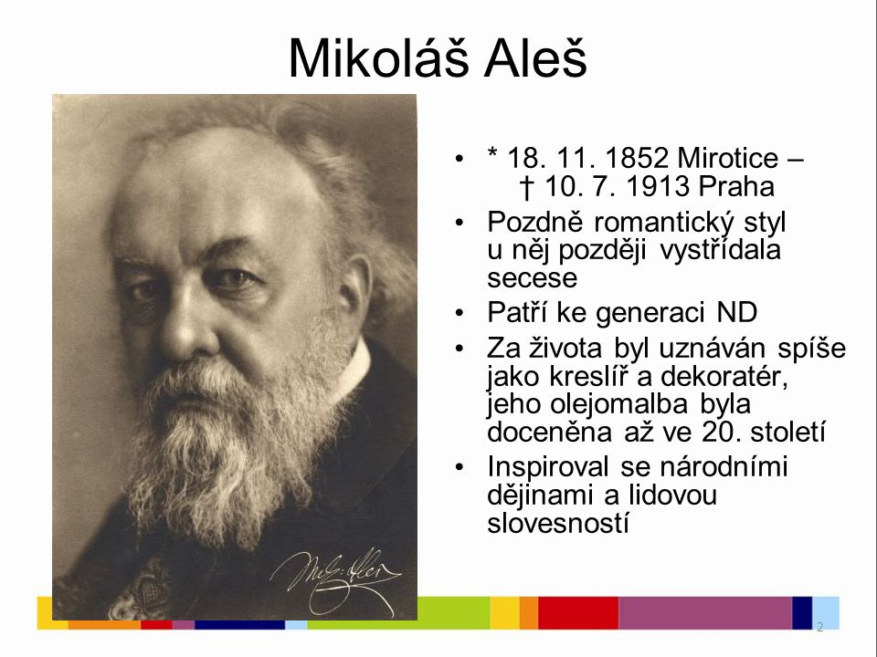 2 Mikoláš Aleš * 18. 11. 1852 Mirotice – † 10. 7. 1913 Praha Pozdně romantický styl u něj později vystřídala secese Patří ke generaci ND Za života byl