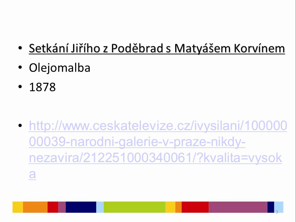 3 Setkání Jiřího z Poděbrad s Matyášem Korvínem Setkání Jiřího z Poděbrad s Matyášem Korvínem Olejomalba 1878 http://www.ceskatelevize.cz/ivysilani/100000 00039-narodni-galerie-v-praze-nikdy- nezavira/212251000340061/ kvalita=vysok ahttp://www.ceskatelevize.cz/ivysilani/100000 00039-narodni-galerie-v-praze-nikdy- nezavira/212251000340061/ kvalita=vysok a
