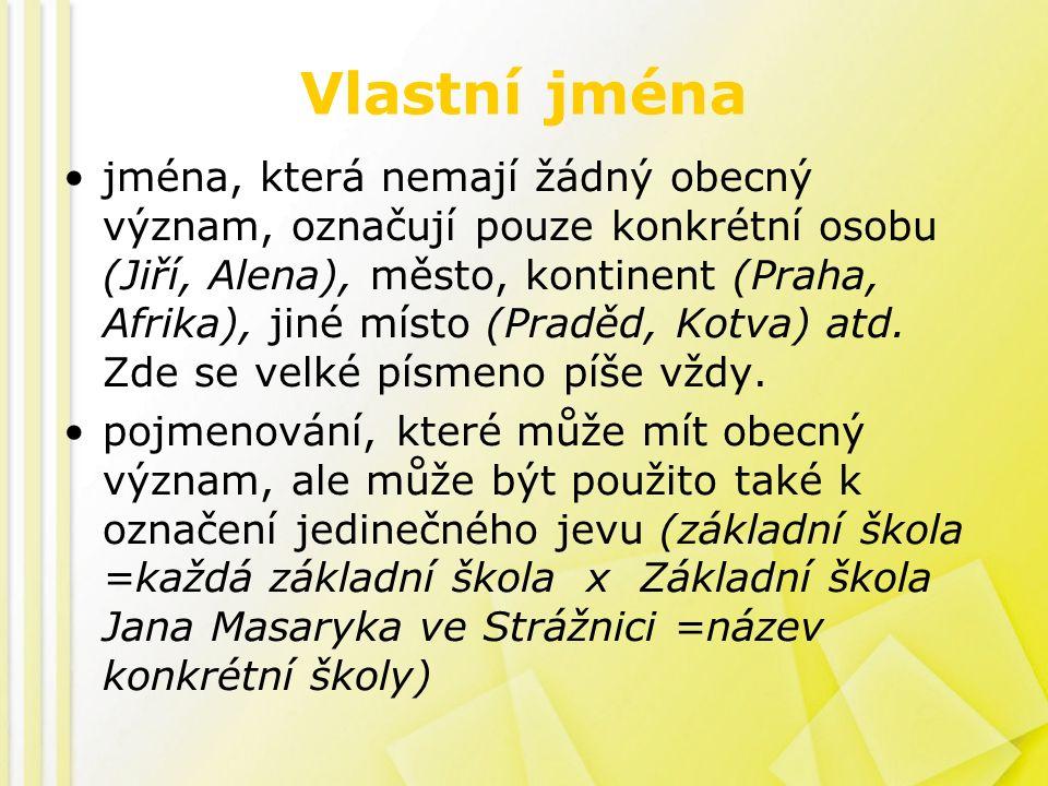 Vlastní jména jména, která nemají žádný obecný význam, označují pouze konkrétní osobu (Jiří, Alena), město, kontinent (Praha, Afrika), jiné místo (Praděd, Kotva) atd.
