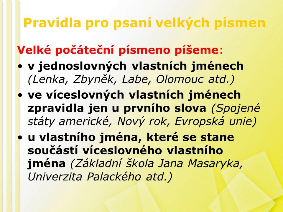 Pravidla pro psaní velkých písmen Velké počáteční písmeno píšeme: v jednoslovných vlastních jménech (Lenka, Zbyněk, Labe, Olomouc atd.) ve víceslovných vlastních jménech zpravidla jen u prvního slova (Spojené státy americké, Nový rok, Evropská unie) u vlastního jména, které se stane součástí víceslovného vlastního jména (Základní škola Jana Masaryka, Univerzita Palackého atd.)