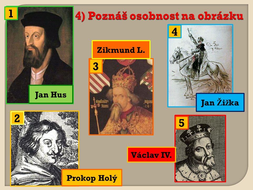 4) Poznáš osobnost na obrázku 1 2 3 4 5 Jan Hus Prokop Holý Zikmund L. Jan Ž i ž ka Václav IV.