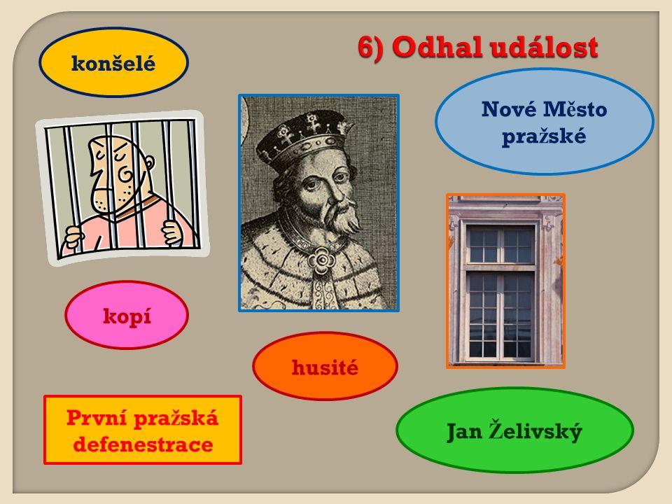 6) Odhal událost Nové M ě sto pra ž ské konšelé kopí Jan Ž elivský husité První pra ž ská defenestrace