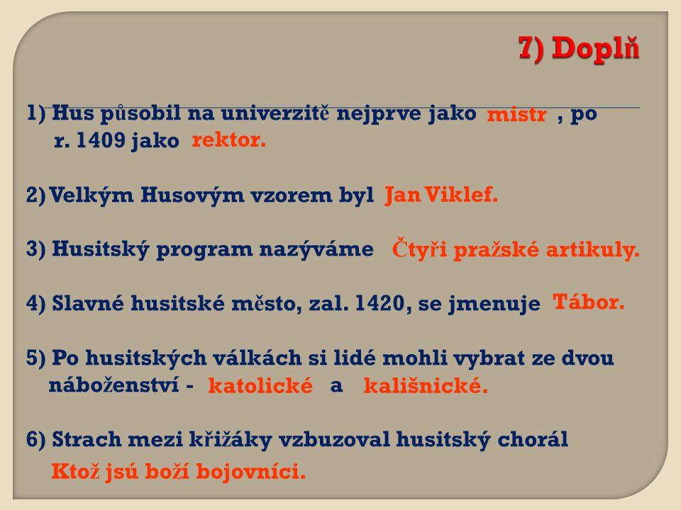 1) Hus p ů sobil na univerzit ě nejprve jako, po r. 1409 jako 2) Velkým Husovým vzorem byl 3) Husitský program nazýváme 4) Slavné husitské m ě sto, za