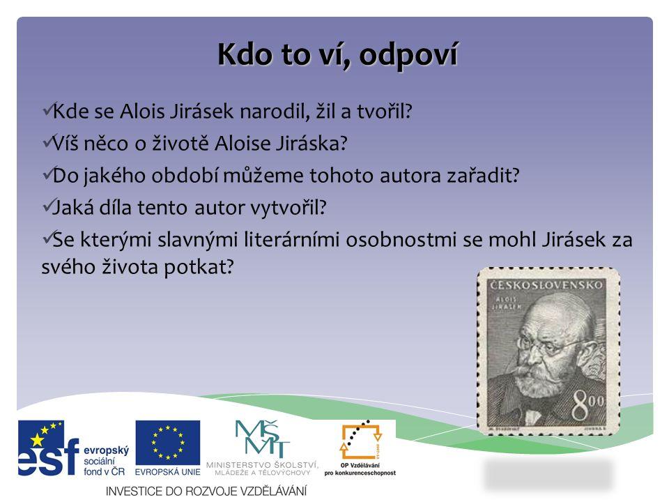 Kdo to ví, odpoví Kde se Alois Jirásek narodil, žil a tvořil? Víš něco o životě Aloise Jiráska? Do jakého období můžeme tohoto autora zařadit? Jaká dí
