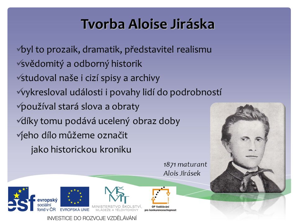 Tvorba Aloise Jiráska byl to prozaik, dramatik, představitel realismu svědomitý a odborný historik studoval naše i cizí spisy a archivy vykresloval ud