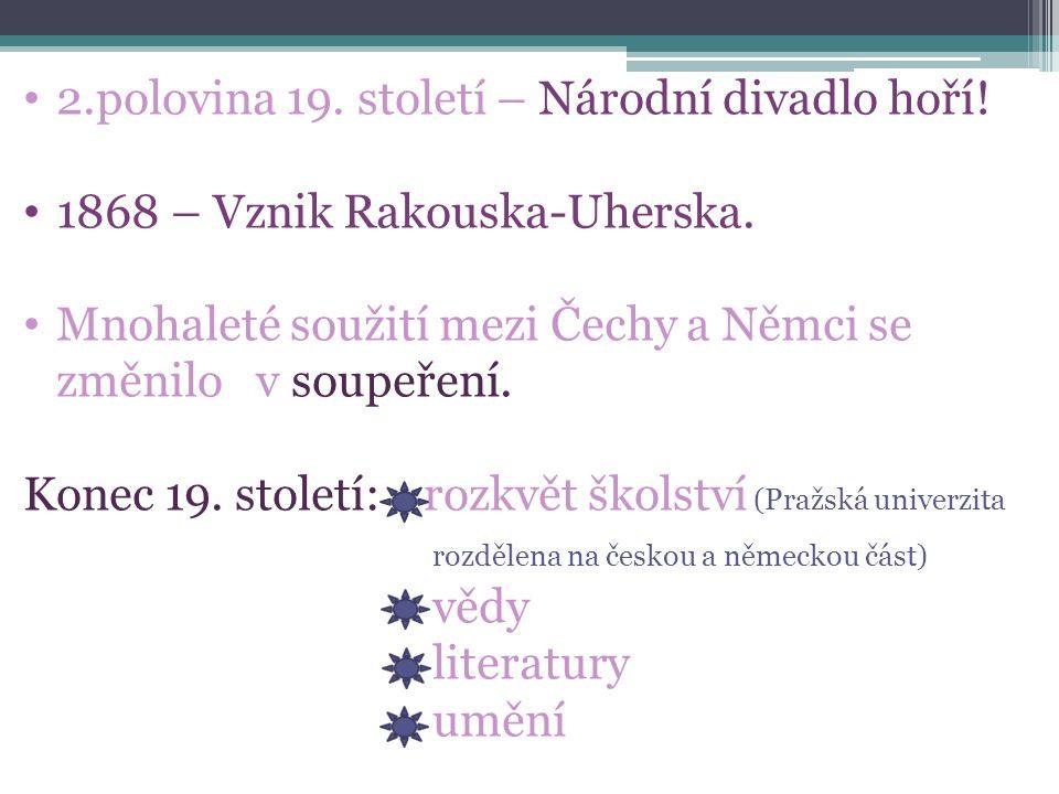 2.polovina 19. století – Národní divadlo hoří! 1868 – Vznik Rakouska-Uherska. Mnohaleté soužití mezi Čechy a Němci se změnilo v soupeření. Konec 19. s